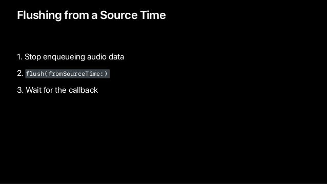Flushing from a Source Time 1. Stop enqueueing audio data 2. flush(fromSourceTime:) 3. Wait for the callback