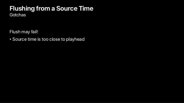Flushing from a Source Time Gotchas Flush may fail! • Source time is too close to playhead