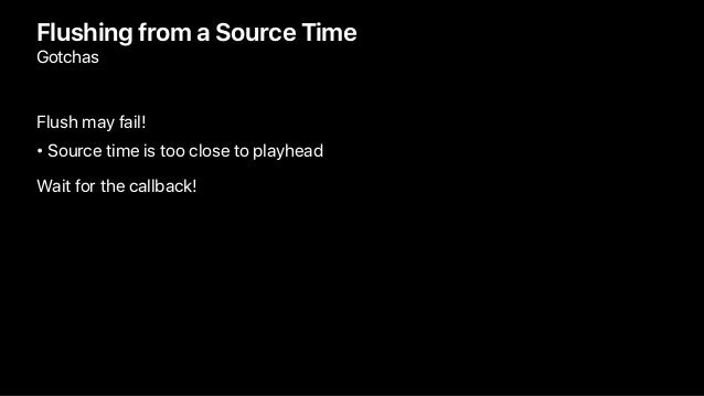 Flushing from a Source Time Gotchas Flush may fail! • Source time is too close to playhead Wait for the callback!