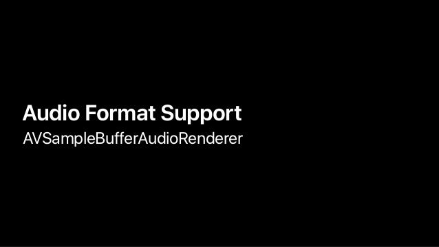 • Audio Format Support • AVSampleBufferAudioRenderer