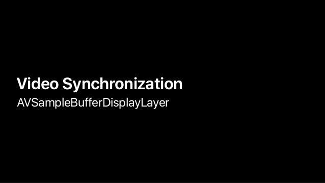 • Video Synchronization • AVSampleBufferDisplayLayer