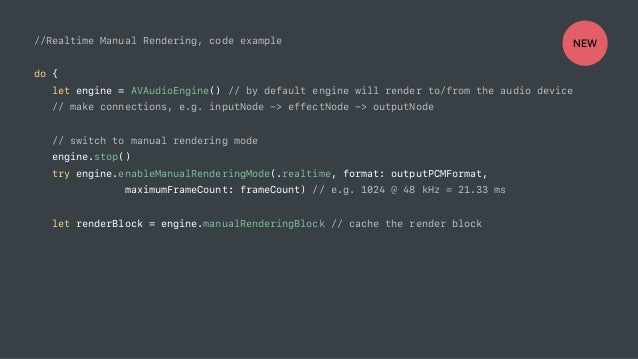 //Realtime Manual Rendering, code example do { let engine = AVAudioEngine() // by default engine will render to/from the a...