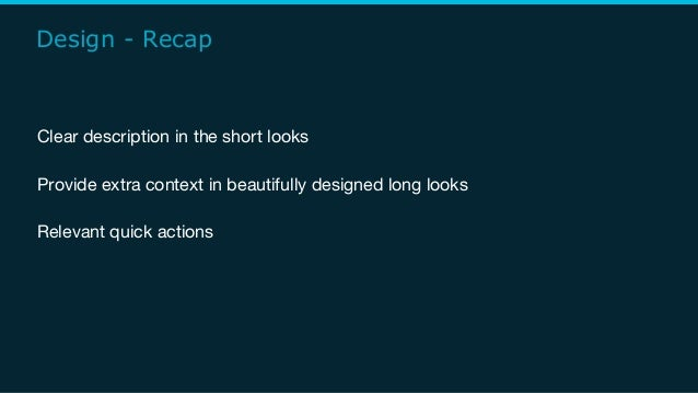 Design - Recap Clear description in the short looks Provide extra context in beautifully designed long looks Relevant quic...
