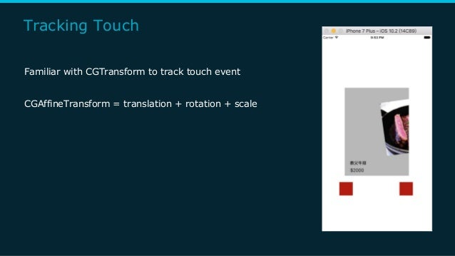 Tracking Touch Familiar with CGTransform to track touch event CGAffineTransform = translation + rotation + scale
