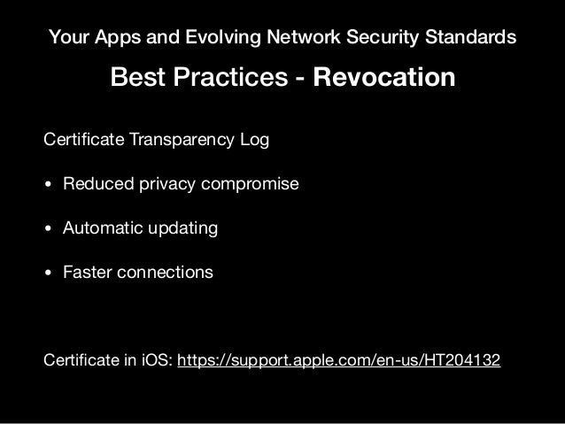 Your Apps and Evolving Network Security Standards Best Practices - Revocation Certificate Transparency Log  • Reduced priva...