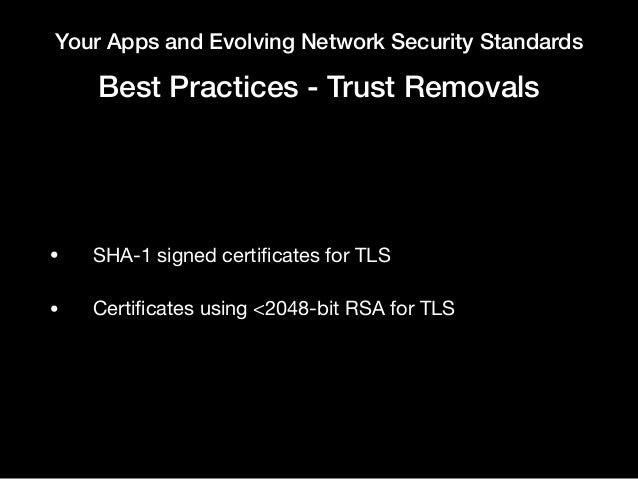 Your Apps and Evolving Network Security Standards Best Practices - Trust Removals • SHA-1 signed certificates for TLS  • Ce...