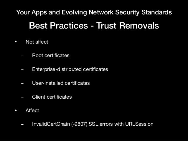 Your Apps and Evolving Network Security Standards Best Practices - Trust Removals • Not affect  - Root certificates   - Ente...