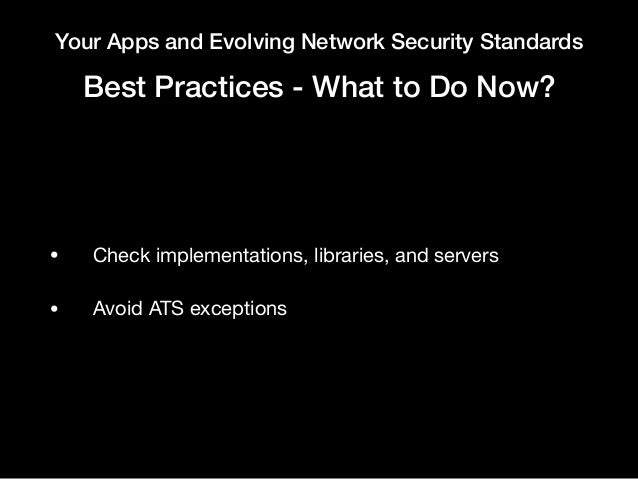 Your Apps and Evolving Network Security Standards Best Practices - What to Do Now? • Check implementations, libraries, and...