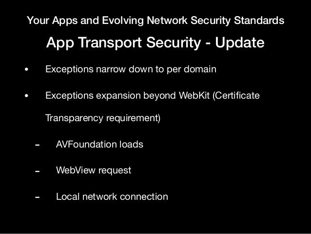 Your Apps and Evolving Network Security Standards App Transport Security - Update • Exceptions narrow down to per domain  ...