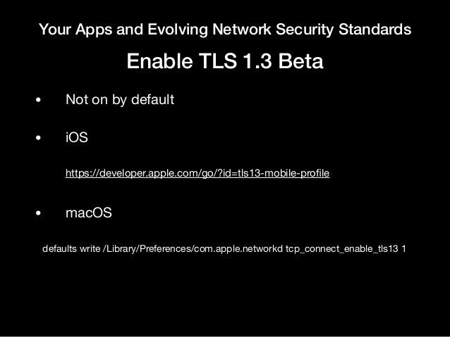 Your Apps and Evolving Network Security Standards Enable TLS 1.3 Beta • Not on by default  • iOS  https://developer.apple....