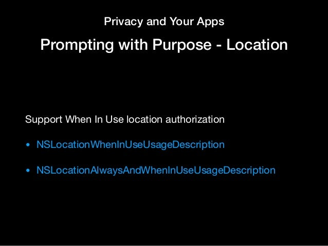 Privacy and Your Apps Prompting with Purpose - Location Support When In Use location authorization  • NSLocationWhenInUseU...