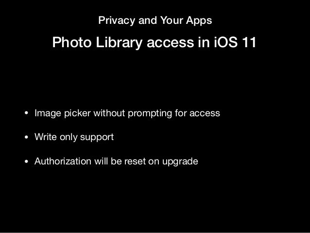 Privacy and Your Apps Photo Library access in iOS 11 • Image picker without prompting for access   • Write only support  •...