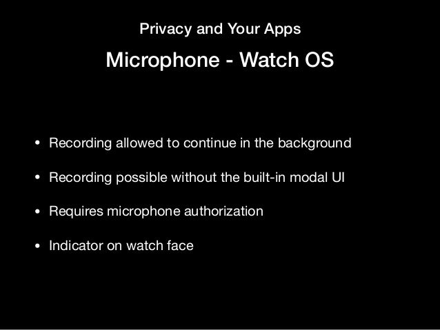 Privacy and Your Apps Microphone - Watch OS • Recording allowed to continue in the background  • Recording possible withou...