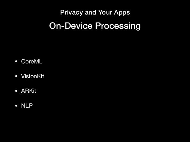 Privacy and Your Apps On-Device Processing • CoreML  • VisionKit  • ARKit  • NLP