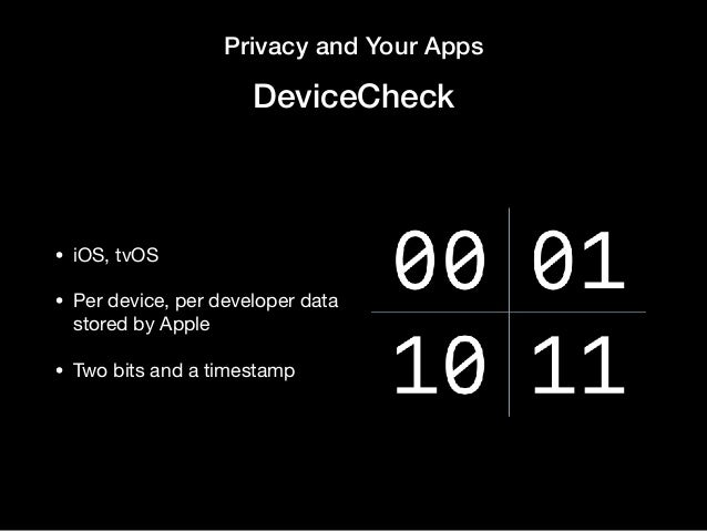 Privacy and Your Apps DeviceCheck • iOS, tvOS  • Per device, per developer data stored by Apple  • Two bits and a timestamp