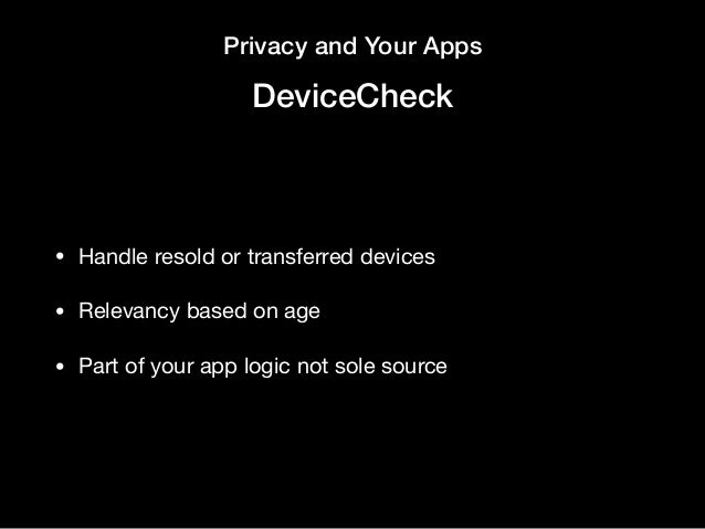 Privacy and Your Apps DeviceCheck • Handle resold or transferred devices  • Relevancy based on age  • Part of your app log...