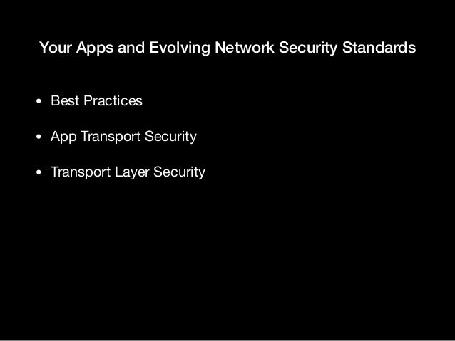 Your Apps and Evolving Network Security Standards • Best Practices  • App Transport Security  • Transport Layer Security