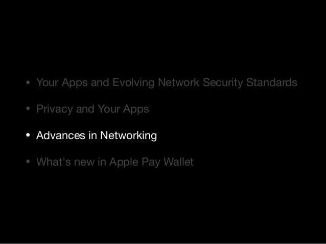 • Your Apps and Evolving Network Security Standards  • Privacy and Your Apps  • Advances in Networking  • What's new in Ap...