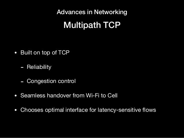 Advances in Networking Multipath TCP • Built on top of TCP   - Reliability  - Congestion control  • Seamless handover from...