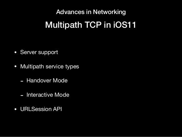 Advances in Networking Multipath TCP in iOS11 • Server support  • Multipath service types   - Handover Mode  - Interactive...
