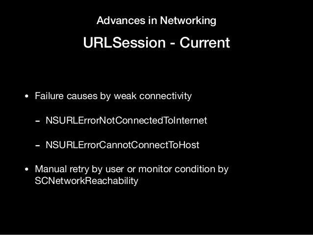Advances in Networking URLSession - Current • Failure causes by weak connectivity  - NSURLErrorNotConnectedToInternet  - N...