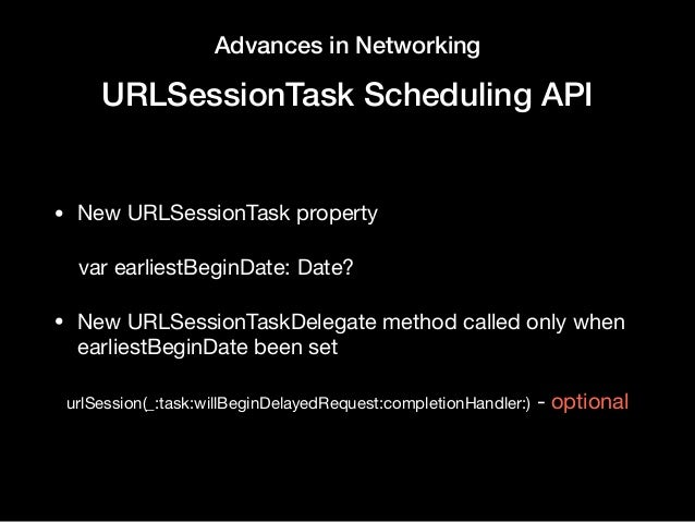 Advances in Networking URLSessionTask Scheduling API • New URLSessionTask property   var earliestBeginDate: Date?  • New U...