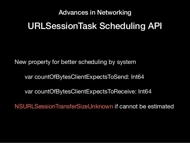 Advances in Networking URLSessionTask Scheduling API New property for better scheduling by system  var countOfBytesClientE...