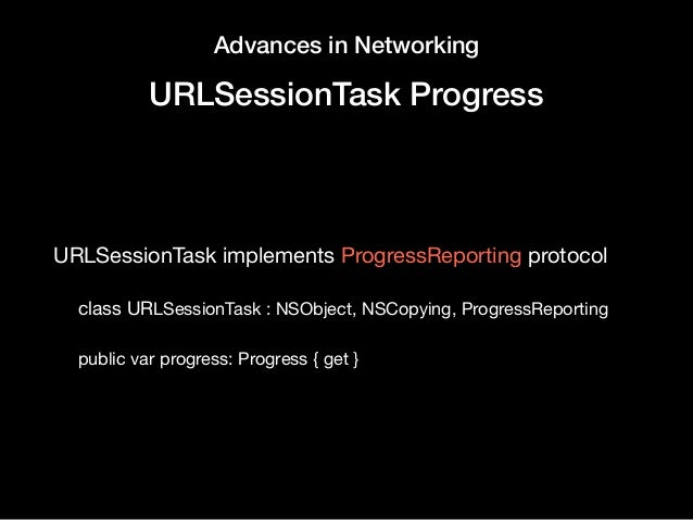 Advances in Networking URLSessionTask Progress URLSessionTask implements ProgressReporting protocol   class URLSessionTask...