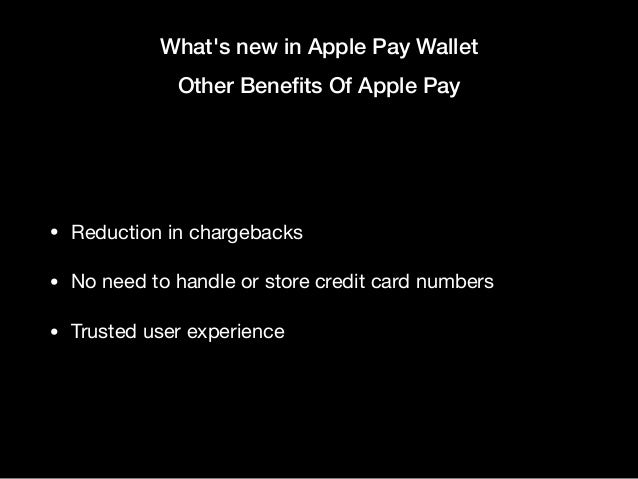 What's new in Apple Pay Wallet Other Benefits Of Apple Pay • Reduction in chargebacks  • No need to handle or store credit ...