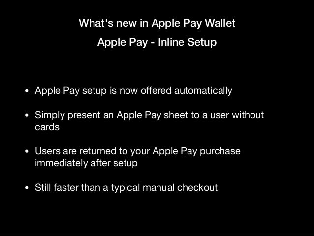 What's new in Apple Pay Wallet Apple Pay - Inline Setup • Apple Pay setup is now offered automatically  • Simply present an...