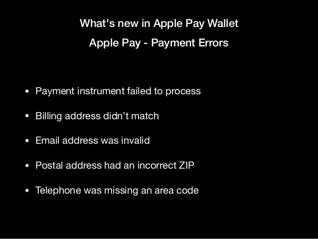 What's new in Apple Pay Wallet Apple Pay - Payment Errors • Payment instrument failed to process  • Billing address didn't...