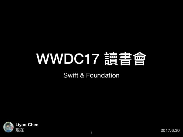 WWDC17 讀書會 Swift & Foundation Liyao Chen 1 現在 2017.6.30