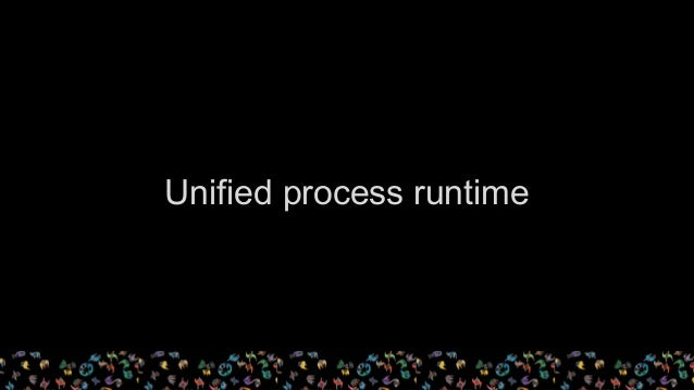 Unified process runtime