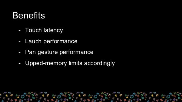 - Touch latency - Lauch performance - Pan gesture performance - Upped-memory limits accordingly Benefits