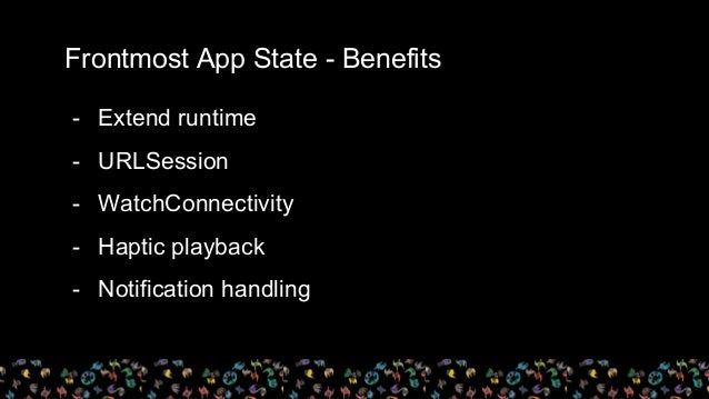 Frontmost App State - Benefits - Extend runtime - URLSession - WatchConnectivity - Haptic playback - Notification handling