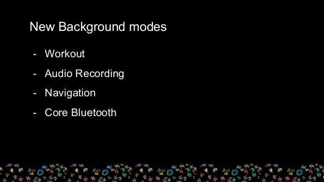 New Background modes - Workout - Audio Recording - Navigation - Core Bluetooth