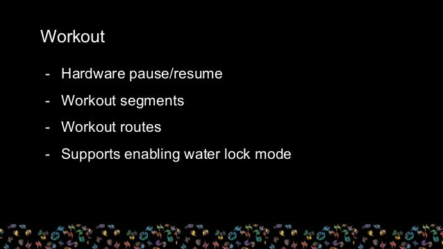 Workout - Hardware pause/resume - Workout segments - Workout routes - Supports enabling water lock mode