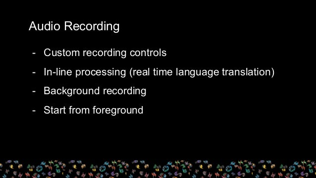 Audio Recording - Custom recording controls - In-line processing (real time language translation) - Background recording -...