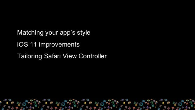 Matching your app's style iOS 11 improvements Tailoring Safari View Controller