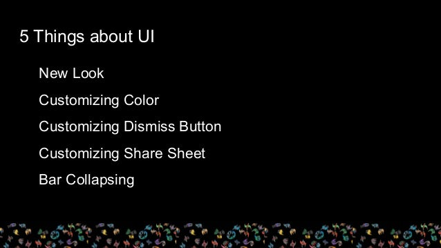New Look Customizing Color Customizing Dismiss Button Customizing Share Sheet Bar Collapsing 5 Things about UI