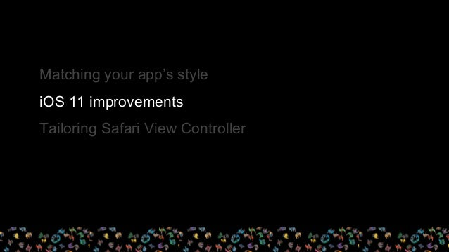 - On iOS 11, Safari View Controller will have a separate persistent data store in each app that it's used in. - This means...