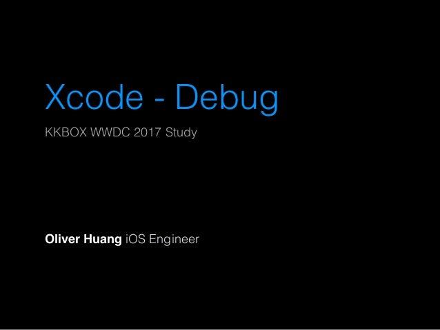 Xcode - Debug KKBOX WWDC 2017 Study Oliver Huang iOS Engineer