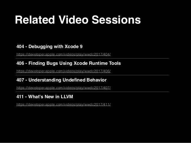 Related Video Sessions 404 - Debugging with Xcode 9 https://developer.apple.com/videos/play/wwdc2017/404/ 406 - Finding Bu...