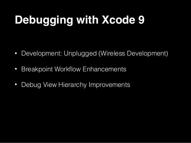 Debugging with Xcode 9 • Development: Unplugged (Wireless Development) • Breakpoint Workflow Enhancements • Debug View Hier...