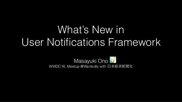 What's New in User Notifications Framework Masayuki Ono WWDC16. Meetup @Wantedly with