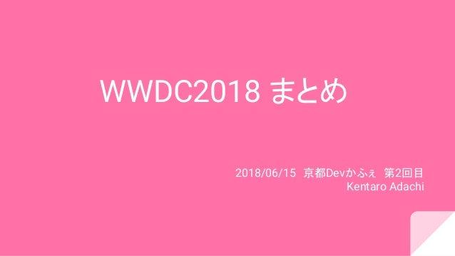 WWDC2018 まとめ 2018/06/15 京都Devかふぇ 第2回目 Kentaro Adachi