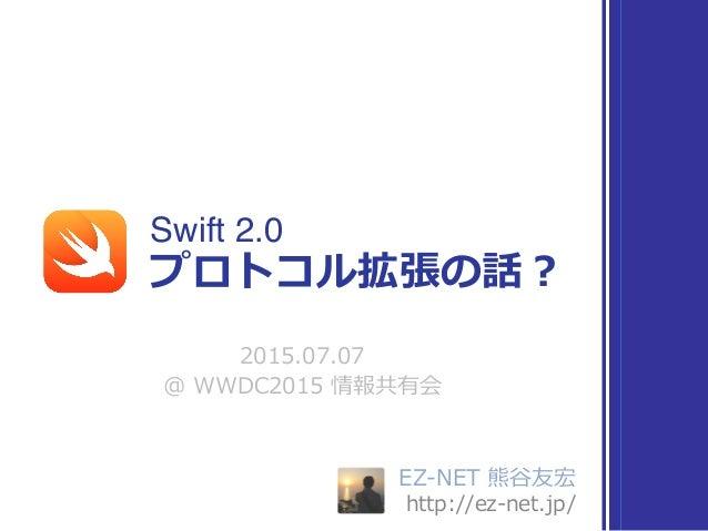 EZ-‐‑‒NET 熊⾕谷友宏  http://ez-‐‑‒net.jp/ Swift 2.0 2015.07.07  @ WWDC2015 情報共有会 プロトコル拡張の話?