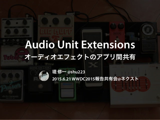 Audio Unit Extensions オーディオエフェクトのアプリ間共有 堤 修一 @shu223 2015.6.21 WWDC2015報告共有会@ネクスト