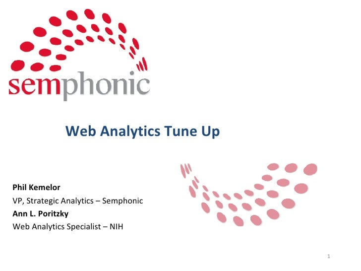 Web Analytics Tune Up Phil Kemelor VP, Strategic Analytics – Semphonic Ann L. Poritzky Web Analytics Specialist – NIH