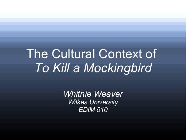 The Cultural Context of To Kill a Mockingbird Whitnie Weaver Wilkes University EDIM 510